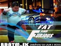 Fat and Furious :D